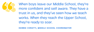 When boys leave our Middle School, they're more confident and self aware. They have a trust in us, and they've seen how we teach works. When they reach the Upper School, they're ready to soar.DEBBIE CORATTI, MIDDLE SCHOOL COORDINATOR